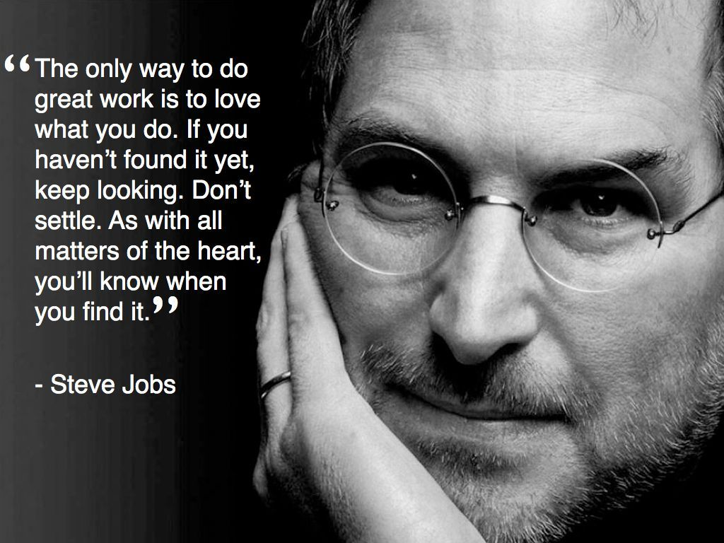 STEVE JOBS   ''The only way to do great work is to love what you do. If you havenn't found it yet, keep looking. Don't settle. As with all matters of the heart, you'll know when you find it.''