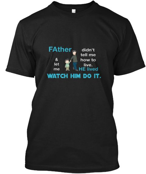 F Ather Didn't Tell Me How To Live. & Let Me He Lived Watch Him Do It. Black T-Shirt Front