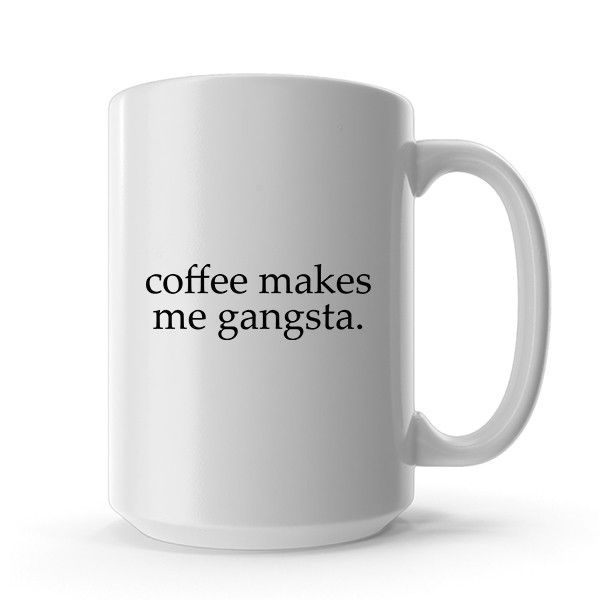 Coffee Makes Me Gangsta Funny Ceramic Coffee Mug Dishwasher Microwave Safe Coffee Mug Quotes Coffee Mugs Funny Coffee Mugs