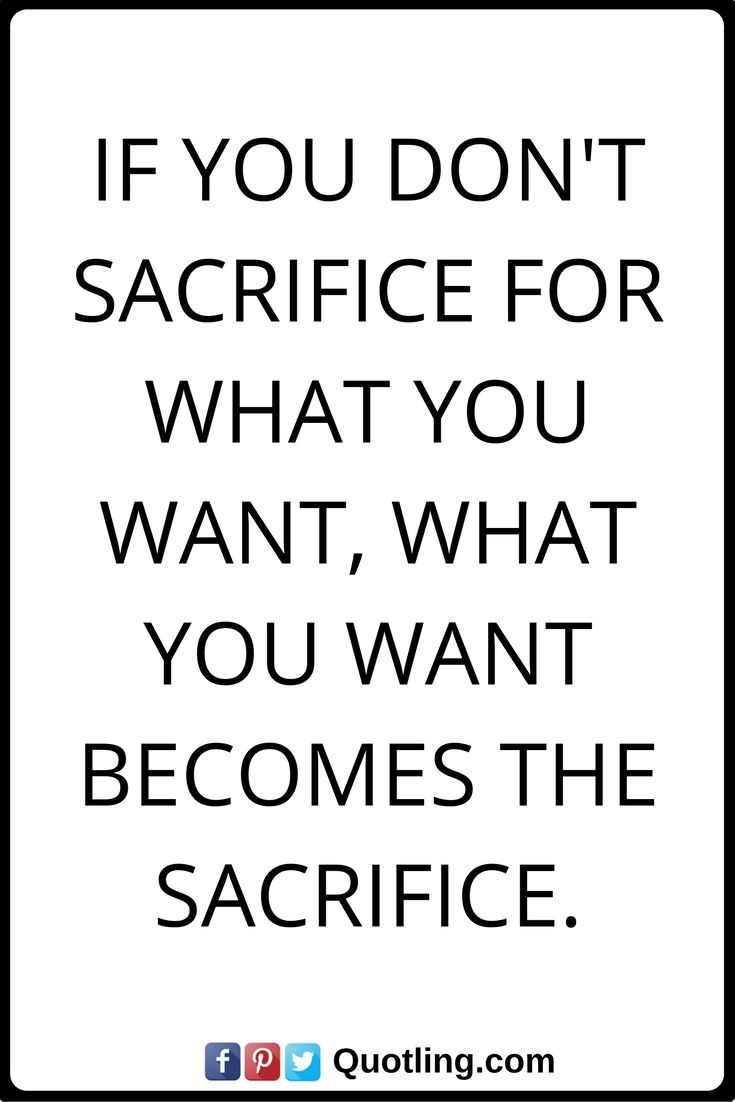 Thoughtful Quotes If You Don T Sacrifice For What You Want What You Want Becomes The Sacrifice Beautiful Quotes Inspirational Quotes Inspirational Words