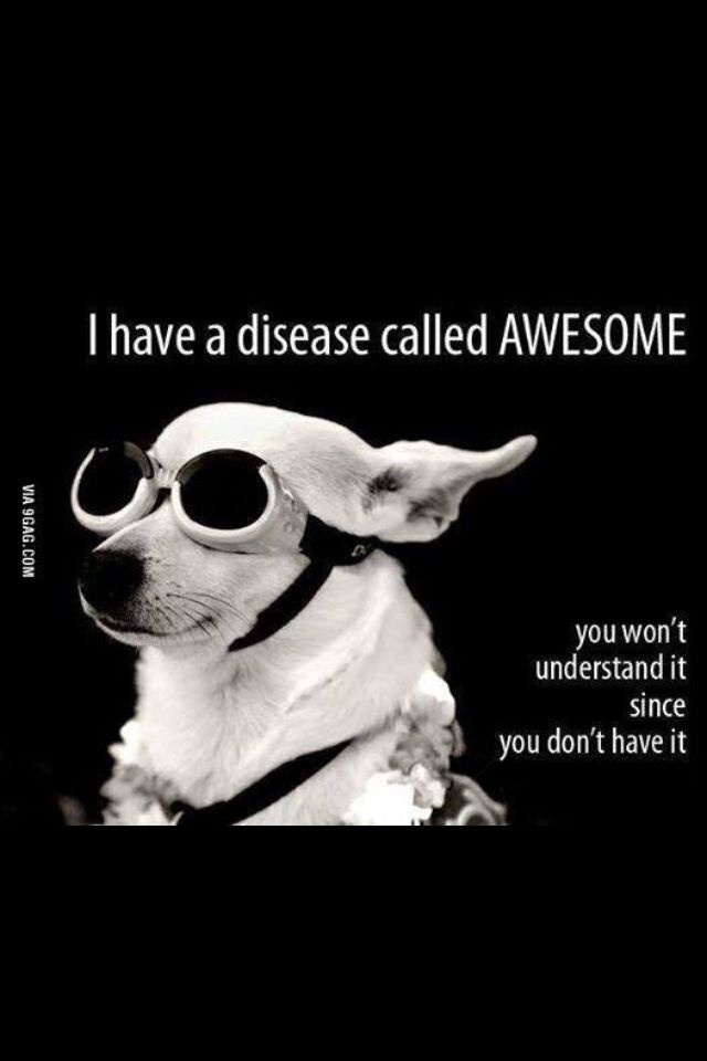 I have a disease called AWESOME!