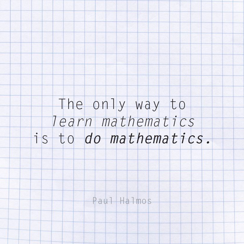 The only way to learn mathematics is to do mathematics.