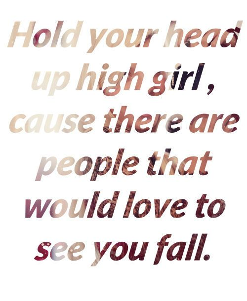 Hold Your Head Up High Girl Cause There Are People That Would Love