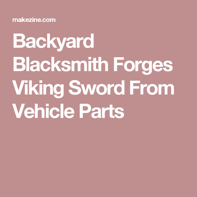 Backyard Blacksmith Forges Viking Sword From Vehicle Parts