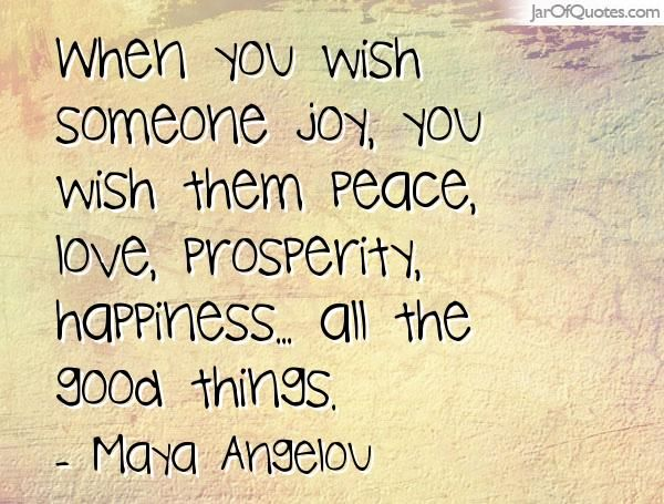 When You Wish Someone Joy You Wish Them Peace Love Prosperity Happiness All The Good Things Maya Angelou Peace Prosperity Image Quotes