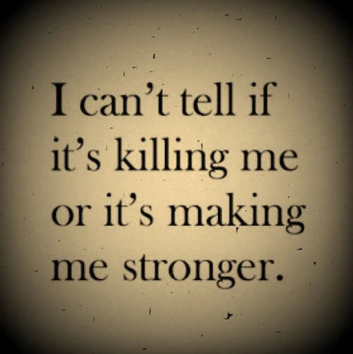 I can't tell if it's killing me or making me stronger  | Words to