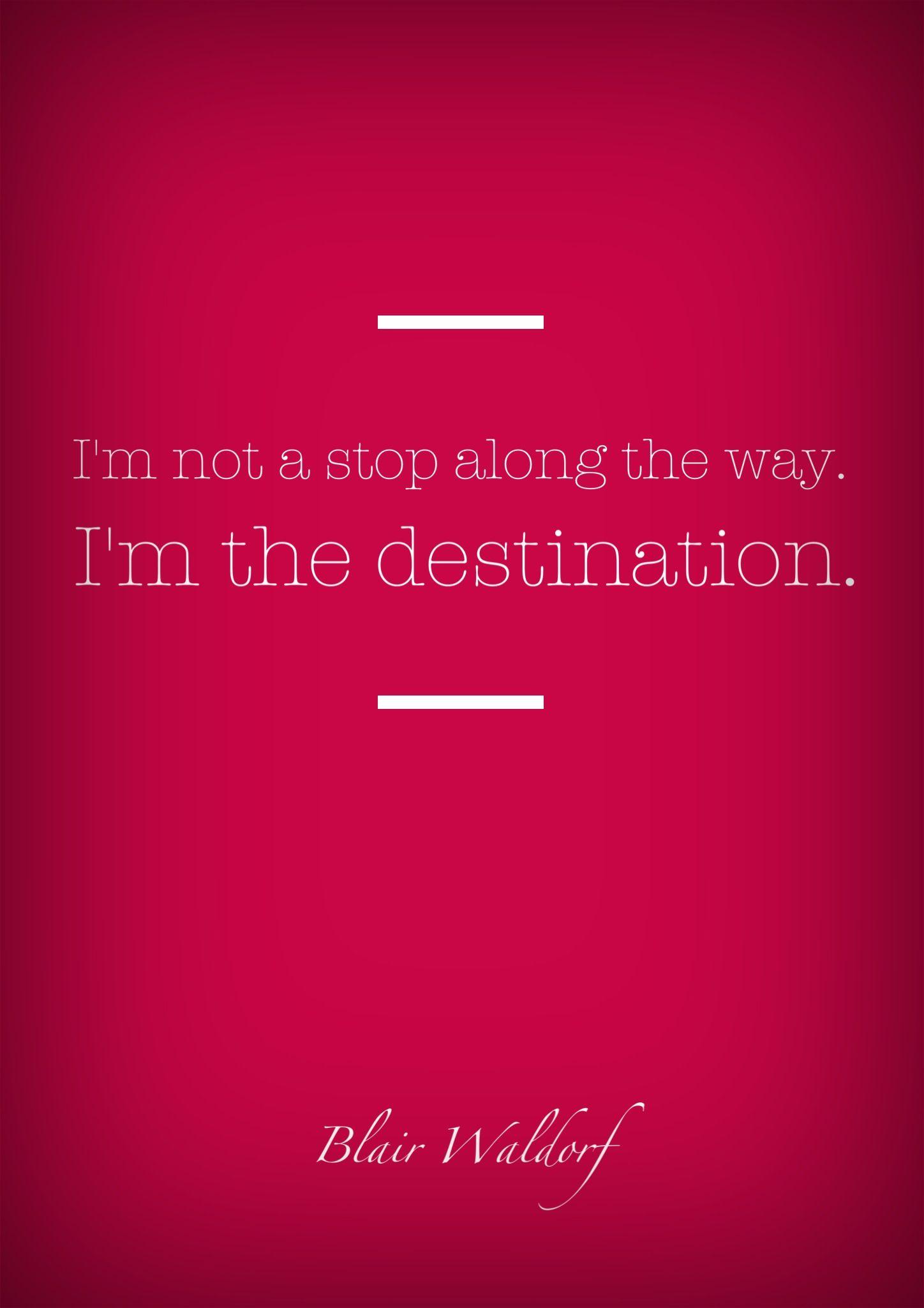 Non sono una fermata lungo la strada, sono la destinazione. - Blair Waldorf