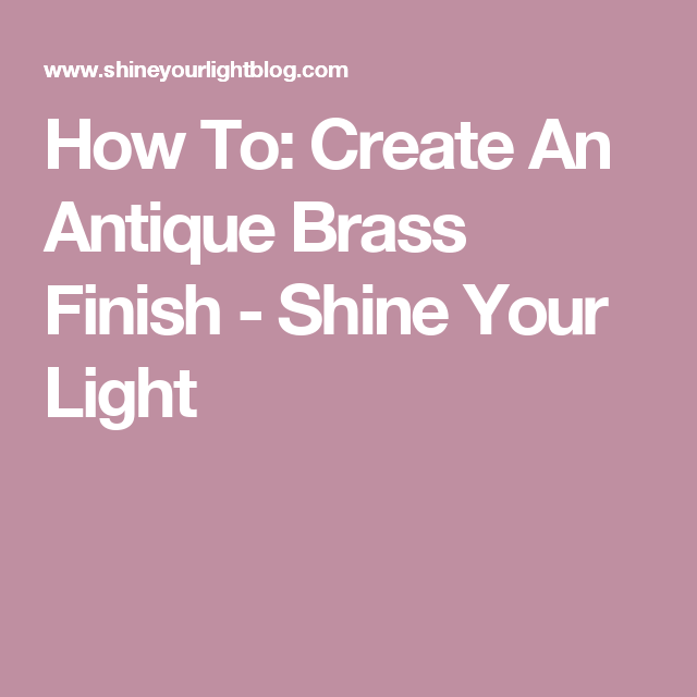 How To: Create An Antique Brass Finish - Shine Your Light