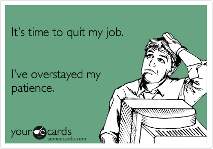 It S Time To Quit My Job I Ve Overstayed My Patience Work Humor Work Quotes Funny Job Humor