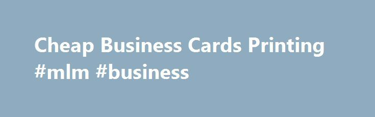 Cheap business cards printing mlm business httpbankf2 cheap business cards printing mlm business httpbankf2 colourmoves Gallery