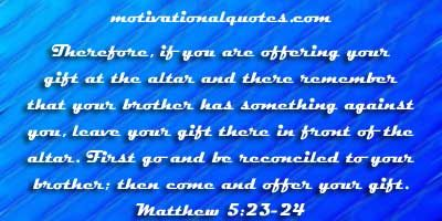 23 So if you are offering your gift at the altar and there ...