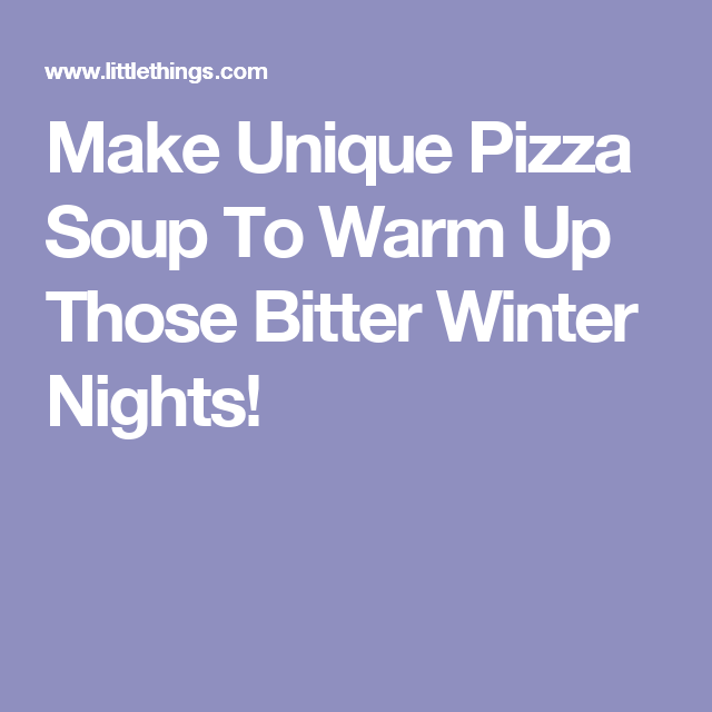 Make Unique Pizza Soup To Warm Up Those Bitter Winter Nights!