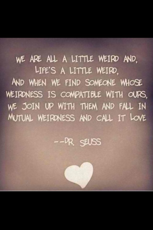 Best Love Quote By Dr. Seuss. Iu0027m Weird But I Want To Be Weird Together :)