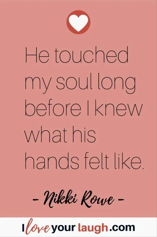 Soulmate love quote by Nikki Rowe: He touched my soul long before I knew what his hands felt like. #iloveyourlaugh #lovequote #soulmate #NikkiRoweQuote