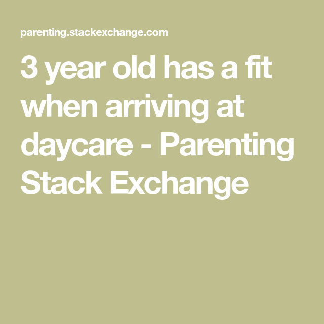 3 year old has a fit when arriving at daycare - Parenting ...