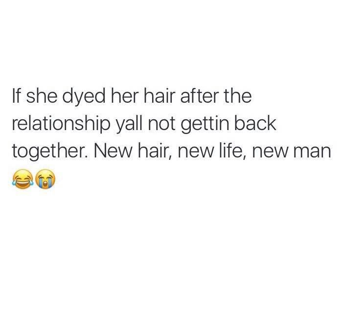 If She Dyed Her Hair After The Relationship Y All Not Gettin Back Together New Hair New Life New M New Hair Quotes New Relationship Quotes Hair Quotes Funny
