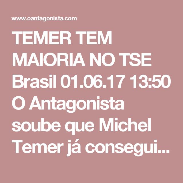 TEMER TEM MAIORIA NO TSE  Brasil 01.06.17 13:50 O Antagonista soube que Michel Temer já conseguiu arrebanhar 4 votos no TSE. Se o Brasil espera que ele seja cassado por causa dos crimes cometidos durante a campanha de 2014, é melhor mudar de estratégia.