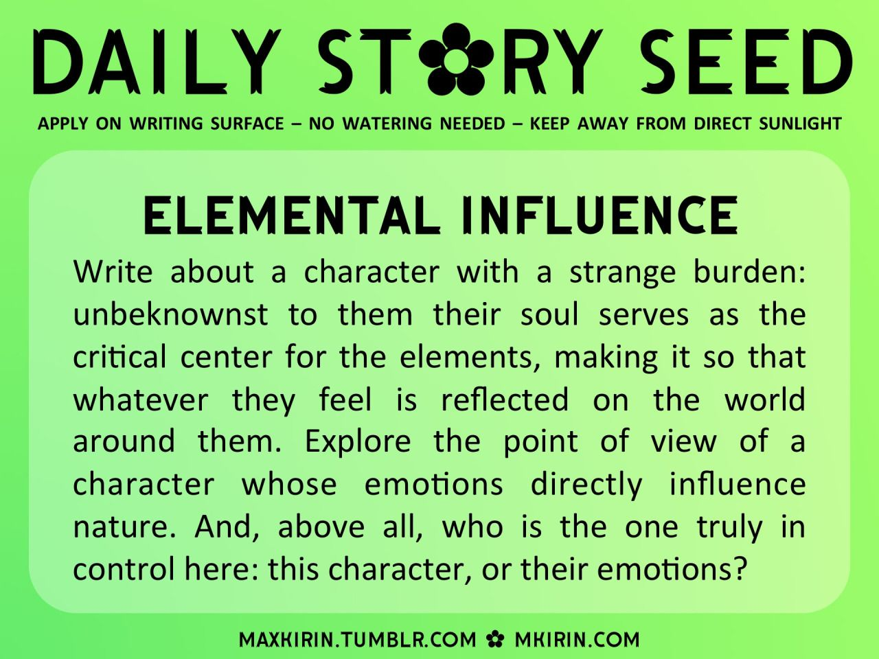 """Writing Prompt ✿ Daily Story Seed ✿ """"Elemental Influence Write about a character with a strange burden: unbeknownst to them their soul serves as the critical center for the elements, making it so that whatever they feel is reflected on the world around them...."""