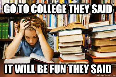Go To College They Said It Ll Be Fun They Said School Stress College School