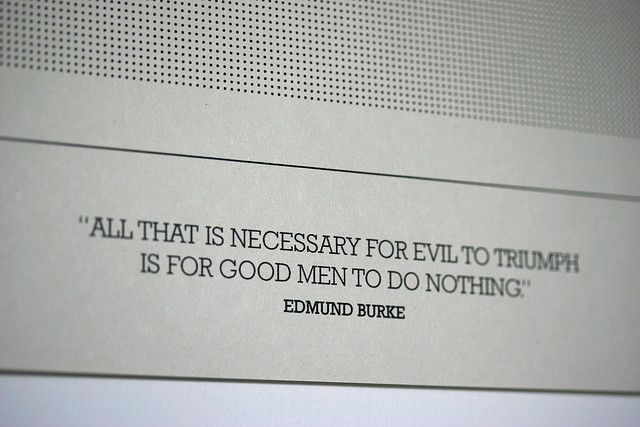 All That Is Necessary For Evil To Triumph Is For Good Men To Do
