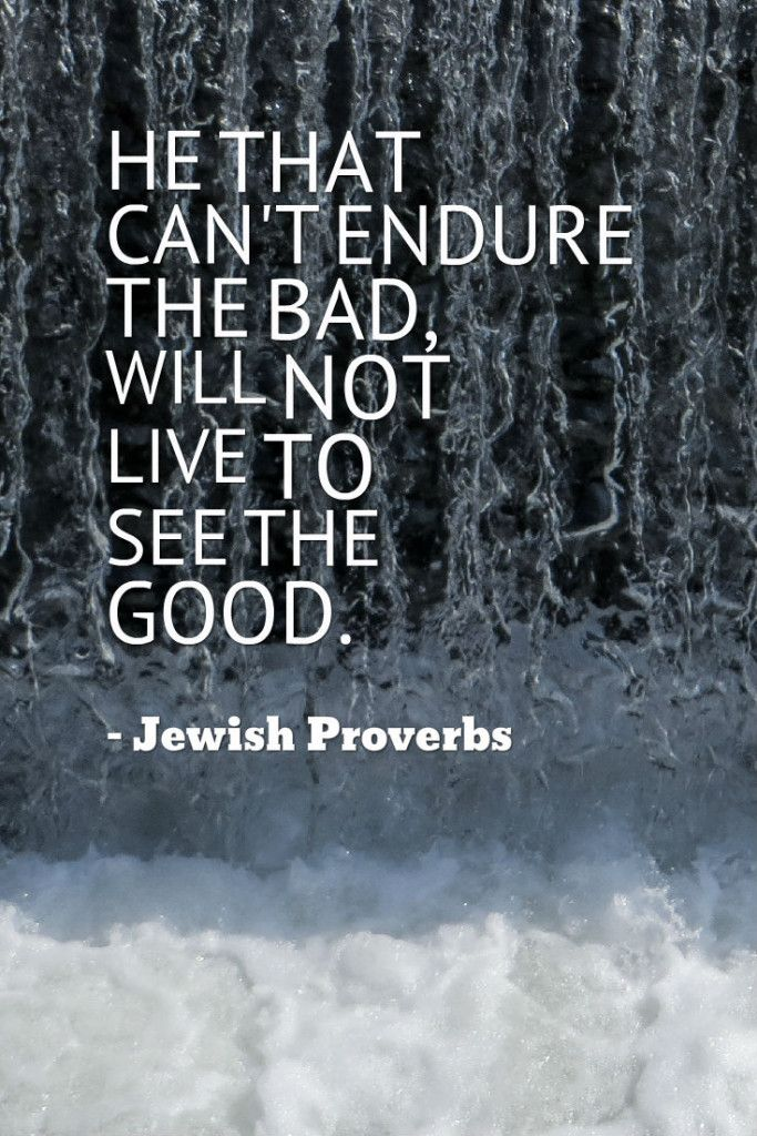 """He That Can't Endure The Bad, Will Not Live To See The"