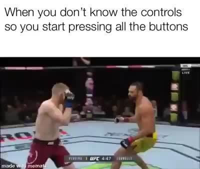 When you don't know the controls so you start pressing all the buttons - )