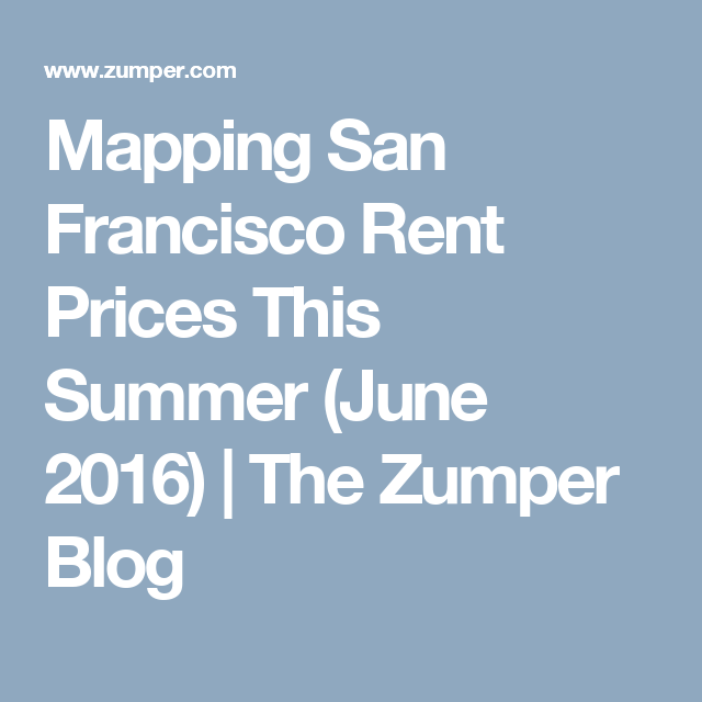 Mapping San Francisco Rent Prices This Summer June 2016 The Zumper Blog Rent Prices Rent San Francisco