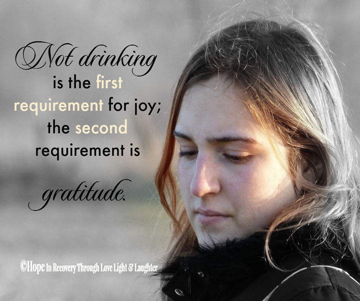 Not drinking is the first requirement for joy; the second requirement is gratitude.