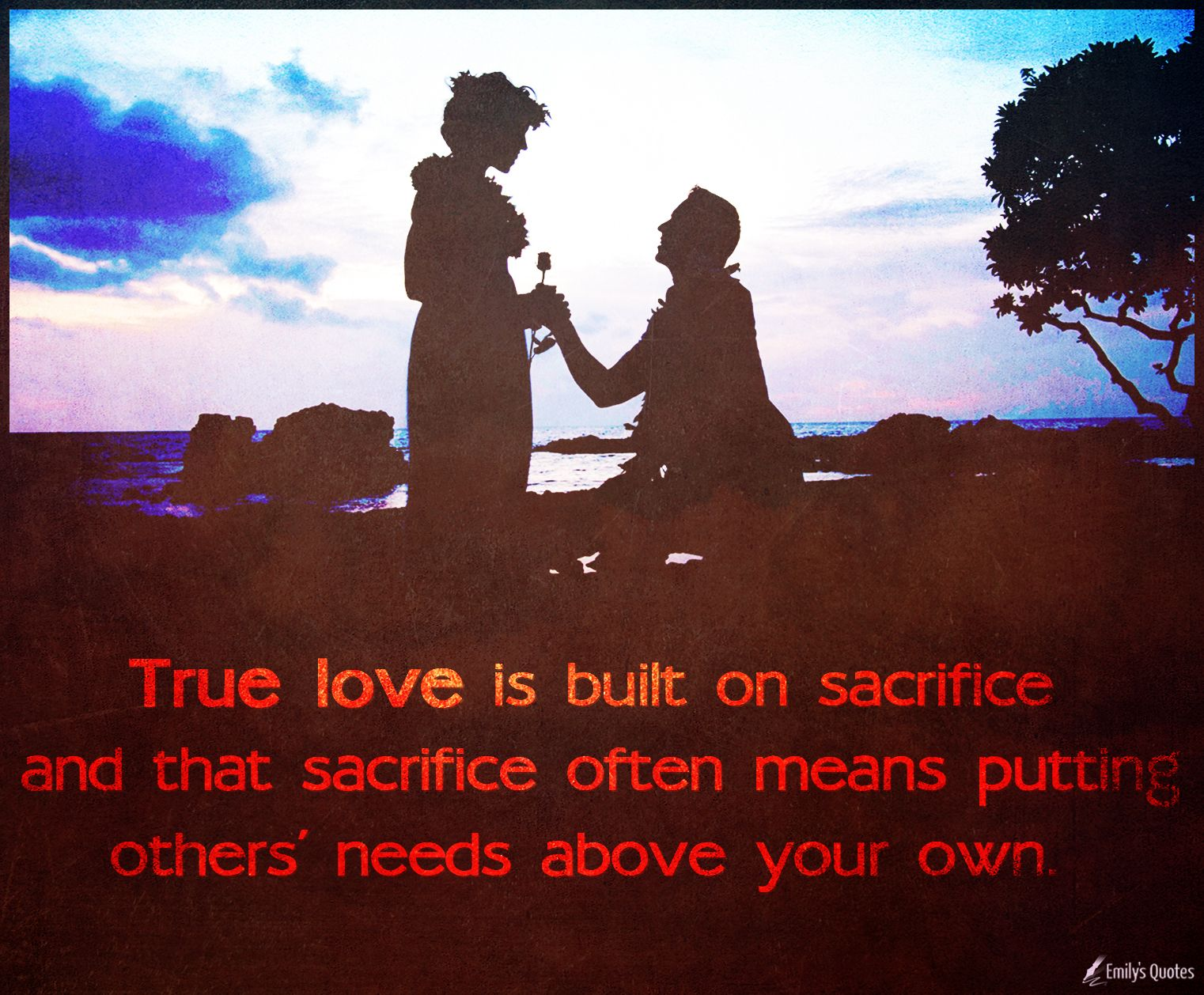 True Love Is Built On Sacrifice And That Sacrifice Often Means Putting Others Popular Inspirational Quotes At Emilysquotes Sacrifice Love Sacrifice Quotes Inspirational Quotes With Images