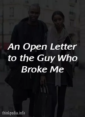 An Open Letter to the Guy Who Broke Me – ThinkPedia