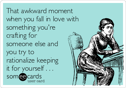 That awkward moment when you fall in love with something you're crafting for someone else and you try to rationalize keeping it for yourself . . .