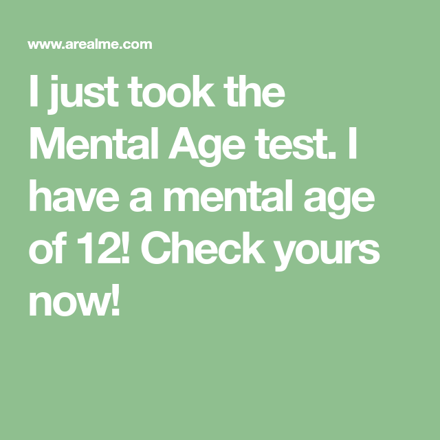 i just took the mental age test i have a mental age of 12 check