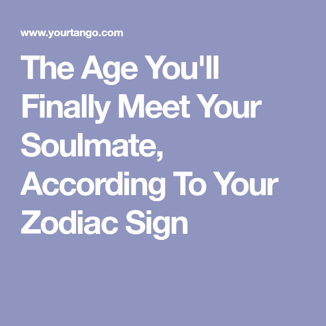 The Age Youll Finally Meet Your Soulmate According To Your Zodiac