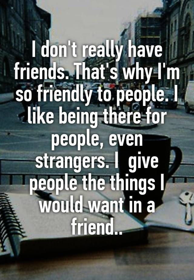 I don't really have friends. That's why I'm so friendly to ...