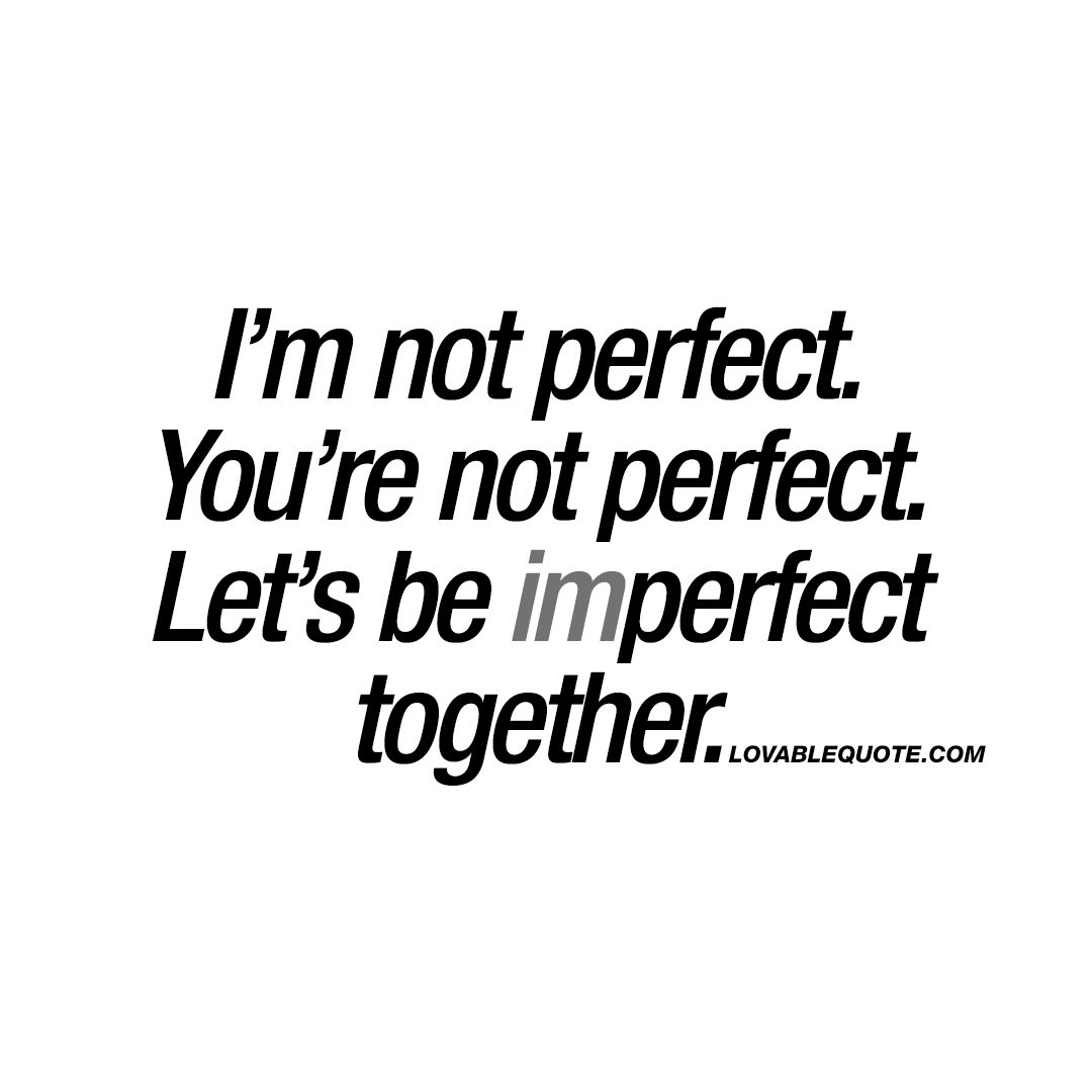 I M Not Perfect You Re Not Perfect Let S Be Imperfect Together Quote Happy Together Quotes You And Me Quotes Imperfection Quotes