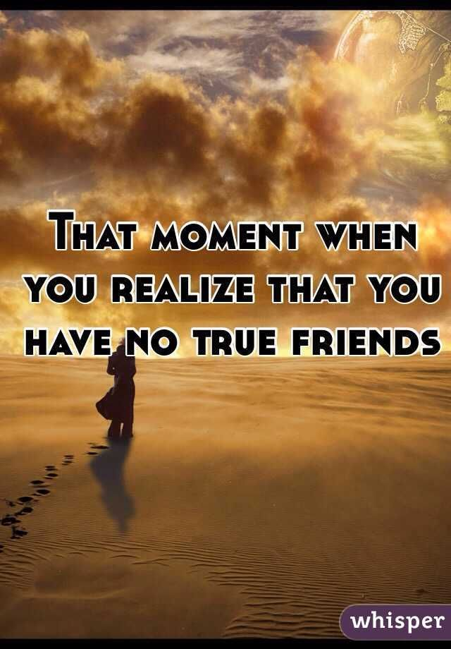That moment when you realize that you have no true friends
