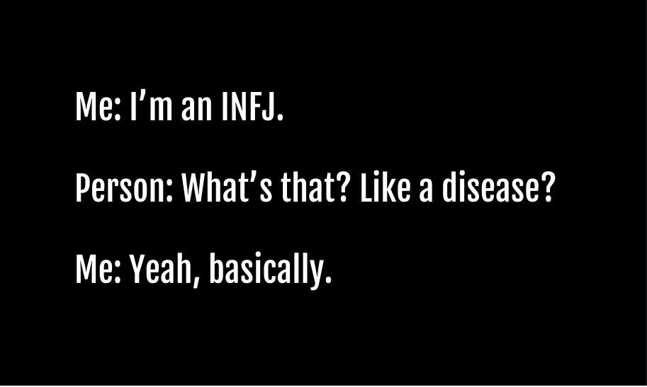 I've realized that some of the MBTI types sound like diseases. I'm an INFJ, Enneagram type 4, and HSP. (Yup, sounds like a disease.)