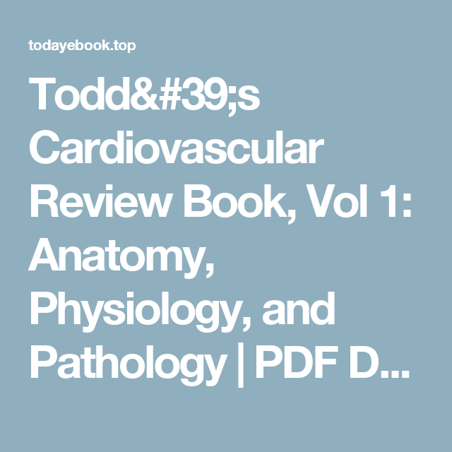 Todd\'s Cardiovascular Review Book, Vol 1: Anatomy, Physiology, and ...