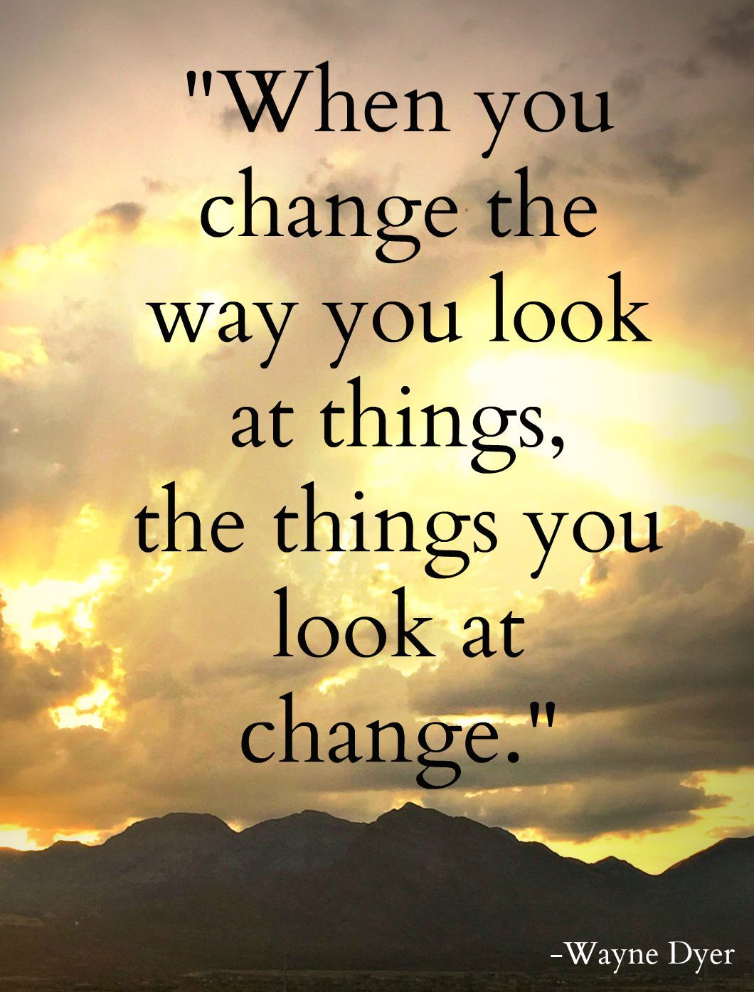 """When you change the way you look at things the things you look at"