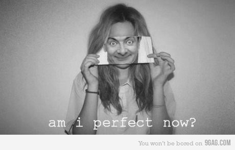 Am I perfect now?    ... oh yes you are!