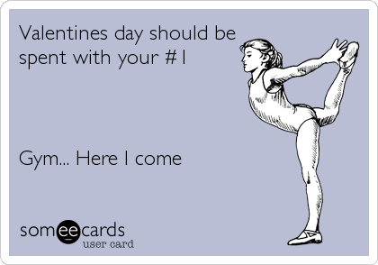 Valentines Day Should Be Spent With Your 1 Gym Here I Come Gym Memes Funny Gym Humor Workout Humor
