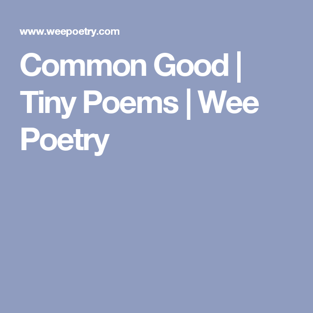 Common Good | Tiny Poems | Wee Poetry