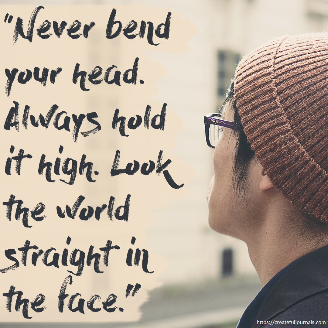 Never bend your head Always hold it high Look the world straight in the face