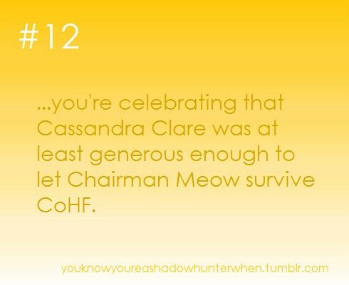 ...you're celebrating that Cassandra Clare was at least generous enough to let Chairman Meow survive CoHF.