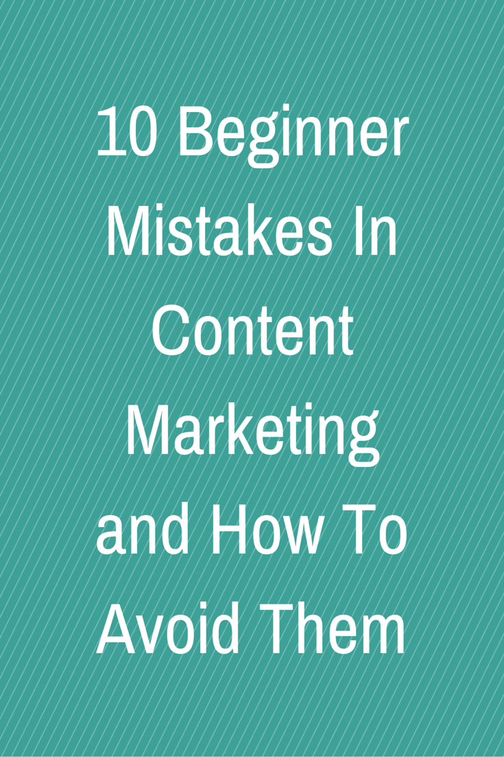 10 Beginner Mistakes In Content Marketing and How To Avoid Them