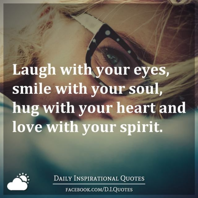 Laugh With Your Eyes Smile With Your Soul Hug With Your Heart And Love With Your Spirit Eyes Quotes Soul Daily Inspiration Quotes Your Eyes Quotes
