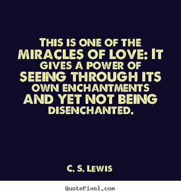 C S Lewis Quotes This Is One Of The Miracles Of Love It Gives A Power Of Seeing Through Its Own E Famous Love Quotes Leadership Quotes Inspirational Words