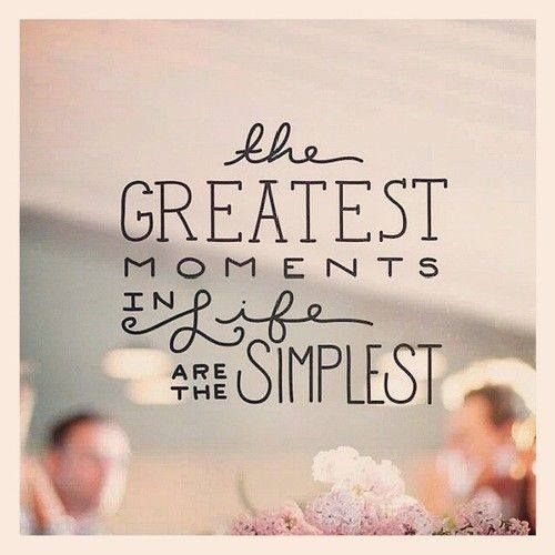 The Greatest Moments In Life Are The Simplest