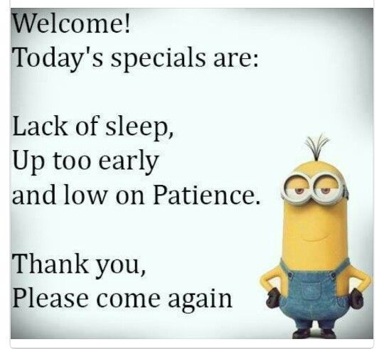 Welcome Today S Specials Are Lack Of Sleep Up Too Early And Low On Patience Minions Funny Funny Minion Quotes Funny Quotes