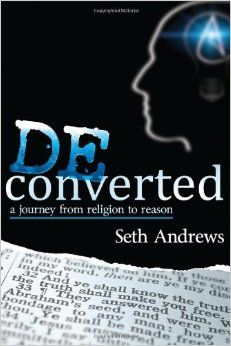 "Deconverted: A Journey from Religion to Reason - Seth Andrews. "" A former religious radio host raised in the cradle of Christianity, Seth Andrews battled his own doubts for many years. His attempts to reconcile faith and the facts led him to a conclusion previously unthinkable, and this once-true believer ultimately became the founder of one of the most popular atheist communities on the internet."""